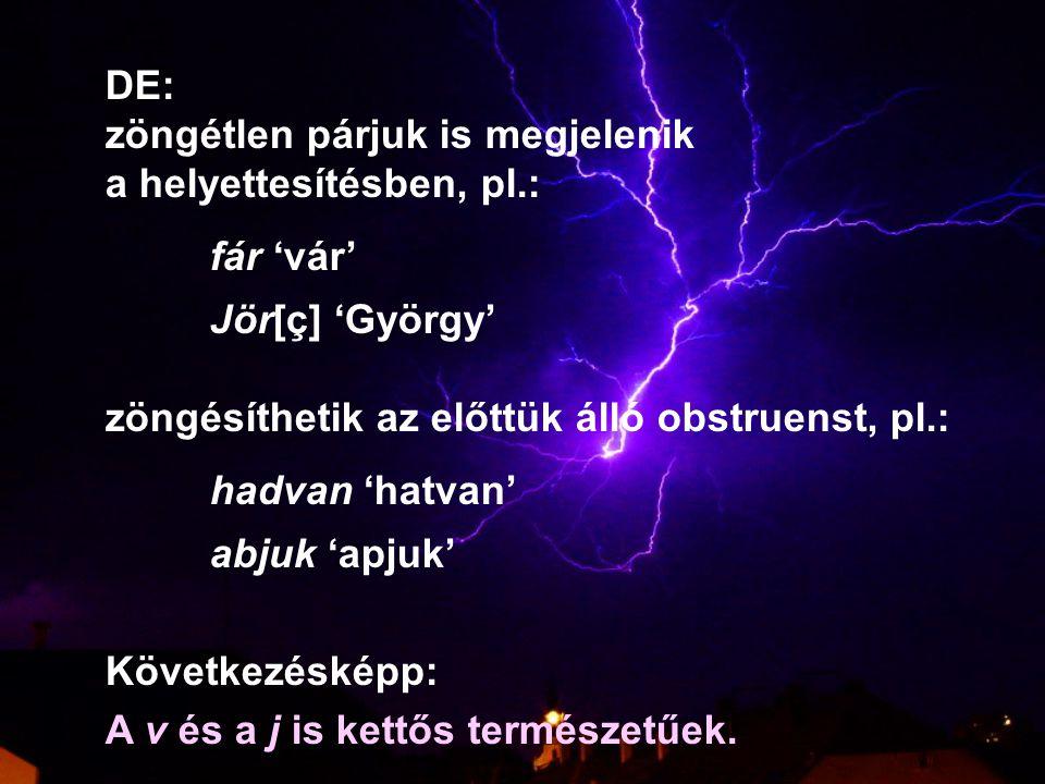 DE: zöngétlen párjuk is megjelenik. a helyettesítésben, pl.: fár 'vár' Jör[ç] 'György' zöngésíthetik az előttük álló obstruenst, pl.: